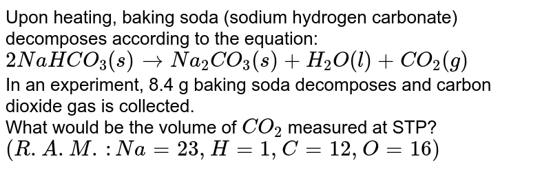 Upon heating, baking soda (sodium hydrogen carbonate) decomposes according to the equation: <br> `2NaHCO_(3)(s) to Na_(2)CO_(3)(s) + H_(2)O(l) + CO_(2)(g)` <br> In an experiment, 8.4 g baking soda decomposes and carbon dioxide gas is collected. <br> What would be the volume of `CO_(2)`  measured at STP? <br> `(R.A.M. : Na = 23 , H = 1, C = 12 , O = 16)`