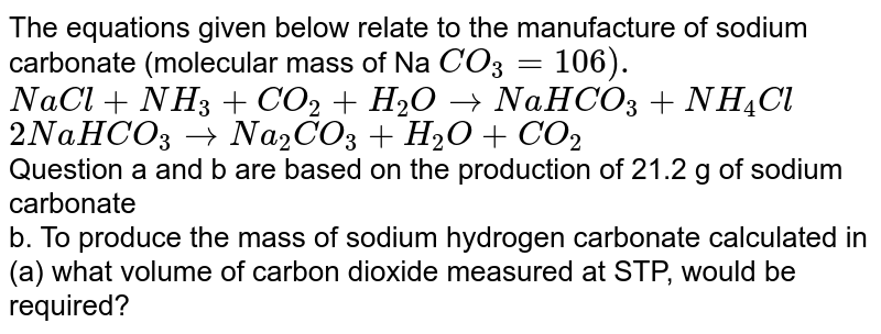 The equations given below relate to the manufacture of sodium carbonate (molecular mass of Na `CO_(3) = 106).` <br> `NaCl+NH_(3)+CO_(2)+H_(2)O to NaHCO_(3) +NH_(4)Cl`<br> `2NaHCO_(3) to Na_(2)CO_(3)+H_(2)O+CO_(2)` <br> Question a and b are based on the production of 21.2 g of sodium carbonate <br>   b. To produce the mass of sodium hydrogen carbonate calculated in (a) what volume of carbon dioxide measured at STP, would be required?