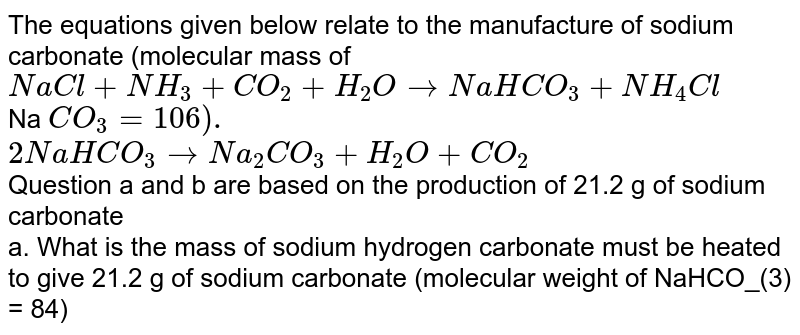 The equations given below relate to the manufacture of sodium carbonate (molecular mass of <br>  `NaCl+NH_(3)+CO_(2)+H_(2)O to NaHCO_(3) +NH_(4)Cl` <br> Na `CO_(3) = 106).` <br> `2NaHCO_(3) to Na_(2)CO_(3)+H_(2)O+CO_(2)` <br> Question a and b are based on the production of 21.2 g of sodium carbonate <br>  a. What is the mass of sodium hydrogen carbonate must be heated to give 21.2 g of sodium carbonate (molecular weight of  NaHCO_(3) = 84)