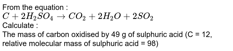 From the equation : <br> `C+2H_2SO_(4) to CO_(2)+2H_(2)O+2SO_(2)` <br> Calculate : <br>  The mass of carbon oxidised by 49 g of sulphuric acid (C = 12, relative molecular mass of sulphuric acid = 98)