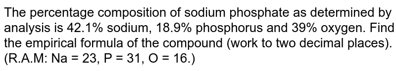 The percentage composition of sodium phosphate as determined by analysis is 42.1% sodium, 18.9% phosphorus and 39% oxygen. Find the empirical formula of the compound (work to two decimal places). (R.A.M: Na = 23, P = 31, O = 16.)