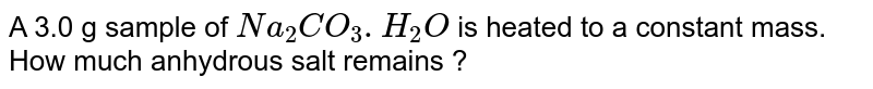 A 3.0 g sample of `Na_(2)CO_(3).H_(2)O` is heated to a constant mass. How much anhydrous salt remains ?