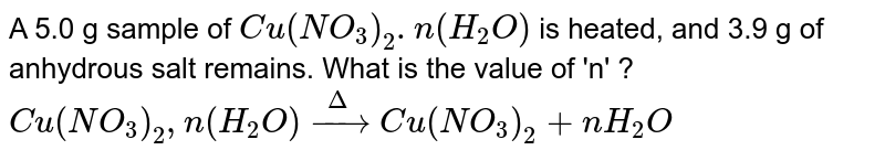 A 5.0 g sample of `Cu (NO_(3))_(2).n (H_(2)O)` is heated, and 3.9 g of anhydrous salt remains. What is the value of 'n' ?  <br> `Cu(NO_(3))_(2),n(H_(2)O)overset(Delta)toCu(NO_(3))_(2)+nH_(2)O`