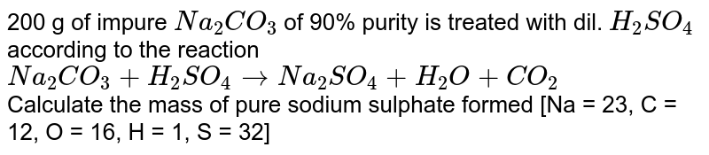 200 g of impure `Na_(2)CO_(3)` of 90% purity is treated with dil. `H_(2)SO_(4)` according to the reaction <br> `Na_(2)CO_(3)+H_(2)SO_(4)toNa_(2)SO_(4)+H_(2)O+CO_(2)` <br> Calculate the mass of pure sodium sulphate formed [Na = 23, C = 12, O = 16, H = 1, S = 32]
