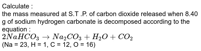 Calculate : <br> the mass measured at S.T .P. of carbon dioxide released when 8.40 g of sodium hydrogen carbonate is decomposed according to the equation : <br> `2NaHCO_(3)toNa_(2)CO_(3)+H_(2)O+CO_(2)` <br> (Na = 23, H = 1, C = 12, O = 16)