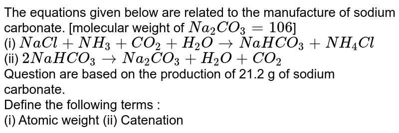 The equations given below are related to the manufacture of sodium carbonate. [molecular weight of `Na_(2)CO_(3)=106`] <br> (i) `NaCl+NH_(3)+CO_(2)+H_(2)OtoNaHCO_(3)+NH_(4)Cl` <br> (ii) `2NaHCO_(3)toNa_(2)CO_(3)+H_(2)O+CO_(2)` <br> Question are based on the production of 21.2 g of sodium carbonate. <br> Define the following terms : <br> (i) Atomic weight (ii) Catenation