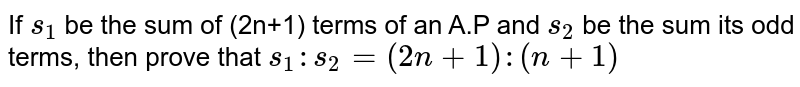 If `s_1` be the sum of (2n+1) terms of an A.P and `s_2` be the sum its odd terms, then prove  that `s_1:s_2=(2n+1):(n+1)`