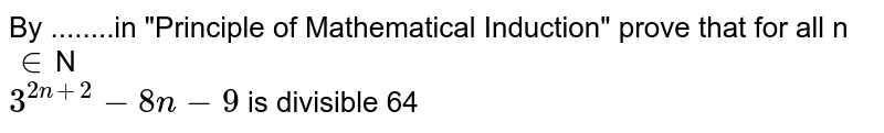 """By ........in """"Principle of Mathematical Induction"""" prove that for all n`in`N <br>`3^(2n+2)-8n-9` is divisible 64"""