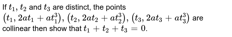 If `t_1,t_2` and `t_3` are distinct, the points `(t_1, 2at_1 + at_1^3), (t_2, 2at_2 + at_2^3), (t_3, 2at_3 +at_3^3)` are collinear then show that `t_1+t_2+t_3=0`.