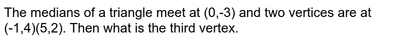 The medians of a triangle meet at (0,-3) and two vertices are at (-1,4)(5,2). Then what is the third vertex.