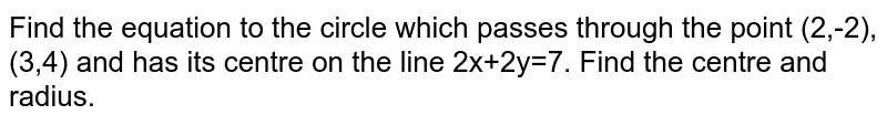 Find the equation to the circle which passes through the point (2,-2),(3,4) and has its centre on the line 2x+2y=7. Find the centre and radius.