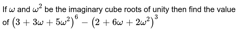 If `omega` and `omega^2` be the imaginary cube roots of unity then find the  value of `(3+3omega+5omega^2)^6-(2+6omega+2omega^2)^3`