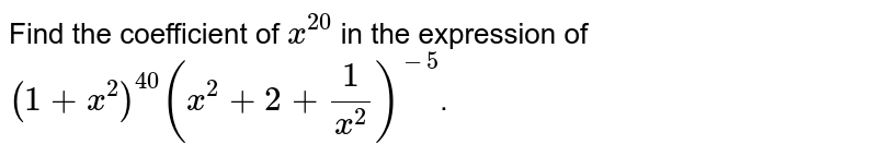 Find the coefficient of `x^20` in the expression of `(1+x^2)^40(x^2+2+1/x^2)^-5`.