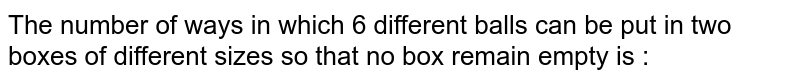 The number of ways in which 6 different balls can be put in two boxes of different sizes so that no box remain empty is :
