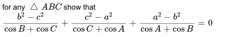 for any `triangleABC` show that `(b^2-c^2)/(cosB+cosC)+(c^2-a^2)/(cosC+cosA)+(a^2-b^2)/(cosA+cosB)=0`