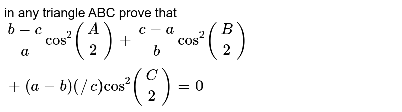 in any triangle ABC prove that `(b-c)/acos^2(A/2)+(c-a)/(b)cos^2(B/2)+(a-b)(/c)cos^2(C/2)=0`