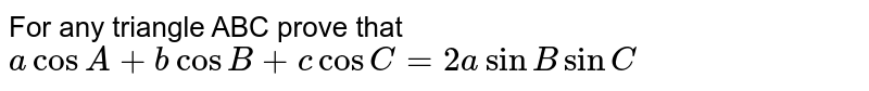For any triangle ABC prove that `acosA+bcosB +c cosC=2a sinBsinC`