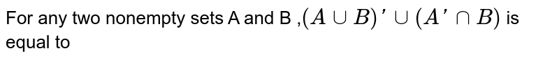 For any two nonempty sets A and B ,`(Acup B)' cup (A'cap B)` is equal to