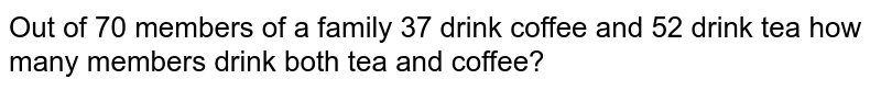 Out of 70 members of a family 37 drink coffee and 52 drink tea how many members drink both tea and coffee?