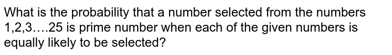 What is the probability that a number selected from the numbers 1,2,3….25 is prime number when each of the given numbers is equally likely to be selected?