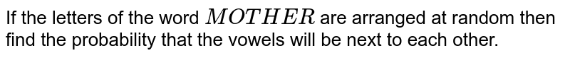 If the letters of the word `MOTHER` are arranged at random then find the probability that the vowels will be next to each other.