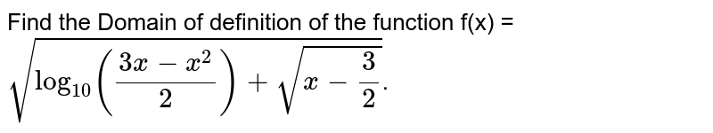 Find the Domain of definition of the function f(x) = `sqrt(log_10 ((3x - x^2)/2) + sqrt( x - 3/2)`.