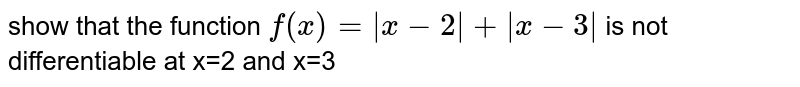 show that the function `f(x)=abs(x-2)+abs(x-3)` is not differentiable at x=2 and x=3