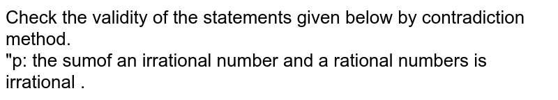 """Check the validity of the statements given below by contradiction method.<br>""""p: the sumof an irrational number and a rational numbers is irrational ."""