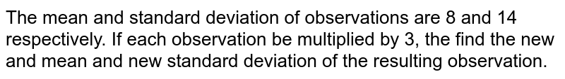 The mean and standard deviation of observations are 8 and 14 respectively. If each observation be multiplied by 3, the find the new and mean and new standard deviation of the resulting observation.