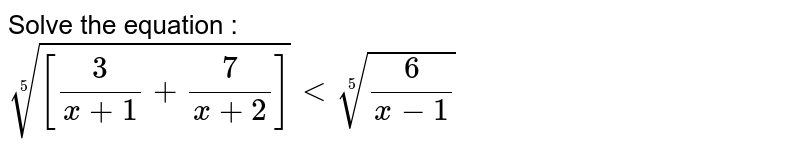 Solve the equation : <br>`root(5)([3/(x+1)+7/(x+2)])lt root(5)(6/(x-1))`