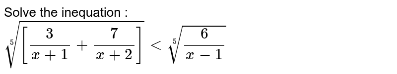 Solve the inequation : <br>`root(5)([3/(x+1)+7/(x+2)])lt root(5)(6/(x-1))`