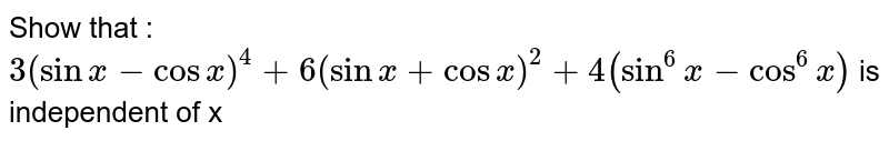Show that : <br> `3(sinx-cosx)^4+6(sinx+cosx)^2+4(sin^6x-cos^6x)` is independent of x