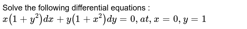 Solve the following differential equations : <br> `x(1+y^2)dx+y(1+x^2)dy=0,at, x=0,y=1`