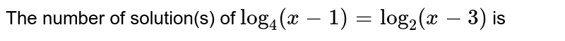The number of solution(s) of `log_4(x-1)=log_2(x-3)` is