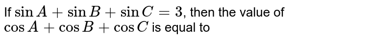 If sinA+sinB+sinC=3, then the value of `cosA+cosB+cosC is equal to