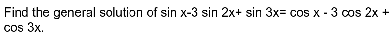 Find the general solution of sin x-3 sin 2x+ sin 3x= cos x - 3 cos 2x + cos 3x.