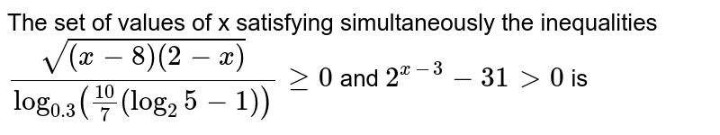 The set of values of x satisfying simultaneously the inequalities `sqrt((x-8)(2-x))/(log_(0.3)(10/7(log_2 5-1)))ge0`and `2^(x-3) -31 gt0` is