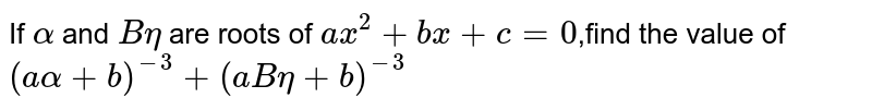 If `alpha` and `Beta` are roots of `ax^2+bx+c=0`,find the value of `(aalpha+b)^(-3)+(aBeta+b)^(-3)`