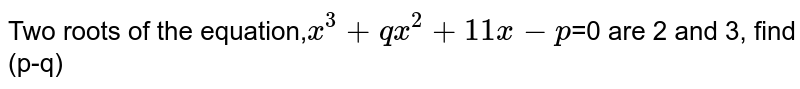 Two roots of the equation,`x^3+qx^2+11x-p`=0 are 2 and 3, find (p-q)