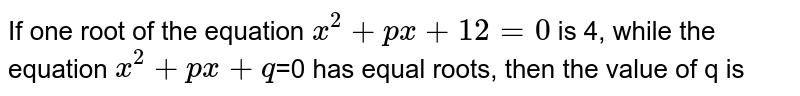 If one root of the equation `x^2+px+12=0` is 4, while the equation `x^2+px+q`=0 has equal roots, then the value of q is