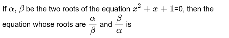 If `alpha,beta` be the two roots of the equation `x^2+x+1`=0, then the equation whose roots are `alpha/beta` and `beta/alpha` is