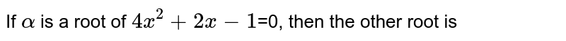 If `alpha` is a root of `4x^2+2x-1`=0, then the other root is