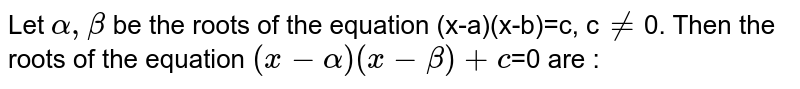 Let `alpha,beta` be the roots of the equation (x-a)(x-b)=c, c`phi`0. Then the roots of the equation `(x-alpha)(x-beta)+c`=0 are :