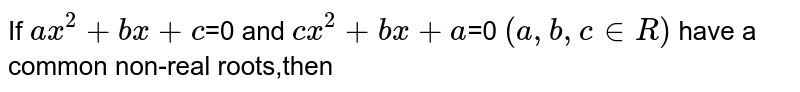 If `ax^2+bx+c`=0 and `cx^2+bx+a`=0 `(a,b,cinR)` have a common non-real roots,then