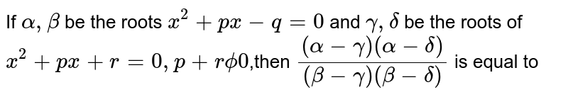 If `alpha,beta` be the roots `x^2+px-q=0` and `gamma,delta` be the roots of `x^2+px+r=0, p+rphi0`,then `((alpha-gamma)(alpha-delta))/((beta-gamma)(beta-delta))` is equal to