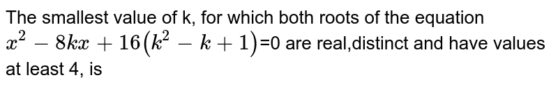 The smallest value of k, for which both roots of the equation `x^2-8kx+16(k^2-k+1)`=0 are real,distinct and have values at least 4, is