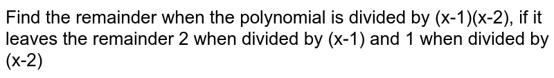 Find the remainder when the polynomial is divided by (x-1)(x-2), if it leaves the remainder 2 when divided by (x-1) and 1 when divided by (x-2)
