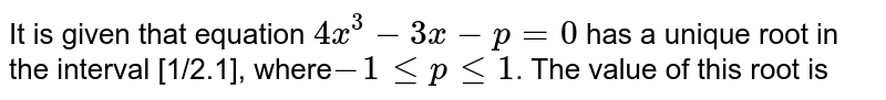 It is given that equation `4x^3-3x-p=0` has a unique root in the interval [1/2.1], where`-1leple1`. The value of this root is