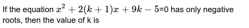 If the equation `x^2+2(k+1)x+9k-5`=0 has only negative roots, then the  value of k is