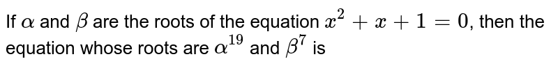 If `alpha` and `beta` are the roots of the equation `x^2+x+1=0`, then the equation whose roots are `alpha^19` and `beta^7` is